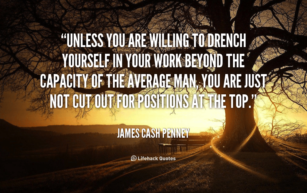Unless you are willing to drench yourself in your work beyond the capacity of the average man, you are just not cut out for positions at the top.