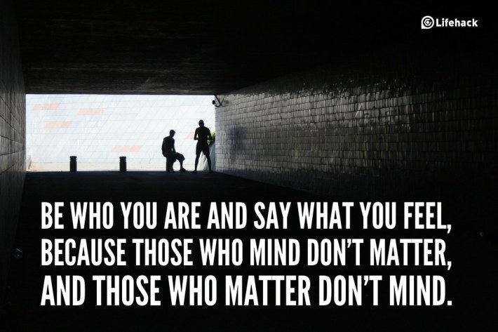 Be who you are and say what you feel, because those who mind dont matter, and those who matter dont mind.