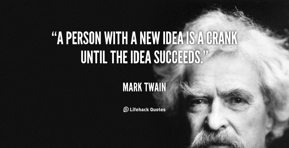 A person with a new idea is a crank until the idea succeeds.
