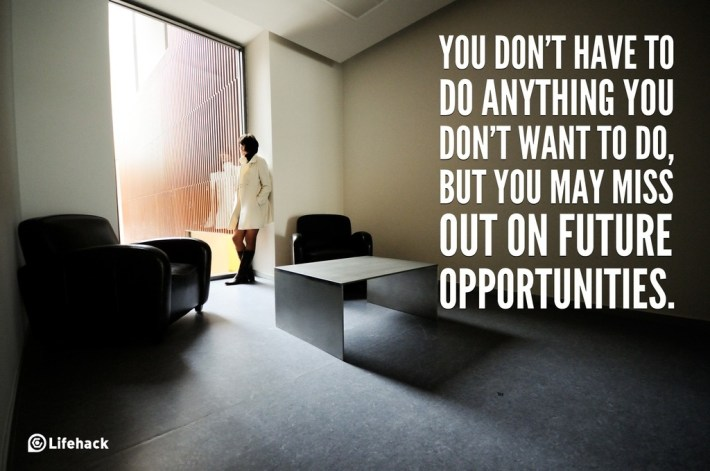 You dont have to do anything you dont want to do, but you may miss out on future opportunities