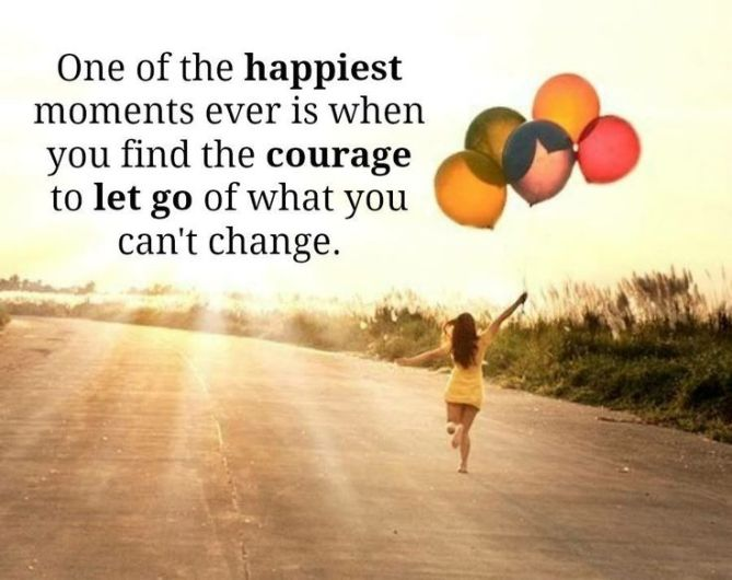 One of the happiest moments ever is when you find the courage to let go of what you cant change.