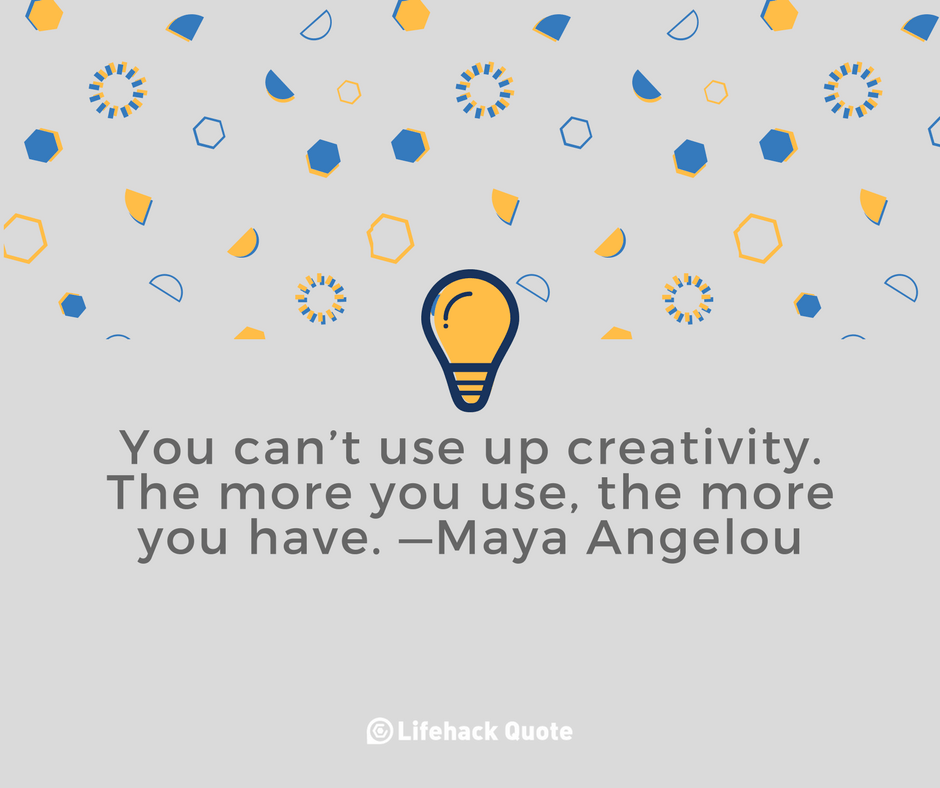 Creativity is Unlike Anything In The World. The Less You Use, The Less You Have.