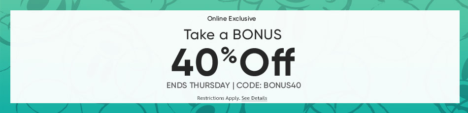Online Exclusive - Take a Bonus 40% Off - Ends Thursday - CODE: BONUS40 - Restrictions Apply - See Details