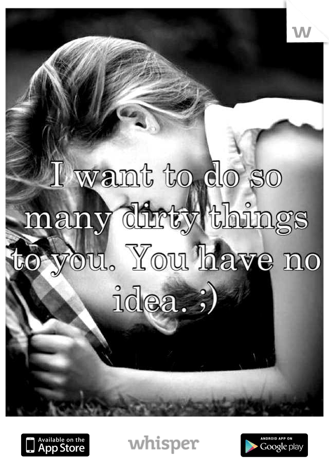 I want to do so many dirty things to you. You have no idea. ;)