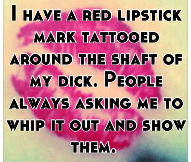 I Have A Red Lipstick Mark Tattooed Around The Shaft Of My Dick