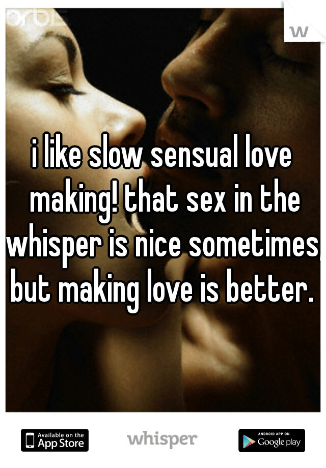 I Like Slow Sensual Love Making That Sex In The Whisper Is Nice Sometimes