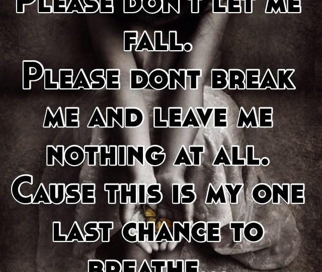 Please Dont Break Me Please Dont Let Me Fall Please