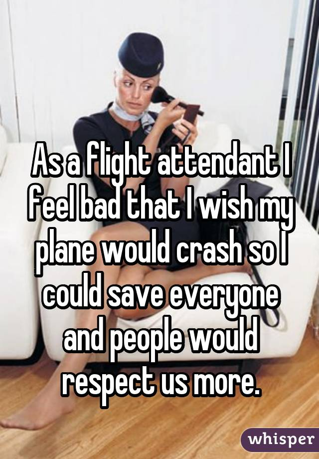as a flight attendant i feel bad that i wish my plane would crash so i could save everyone and people would respect us more.