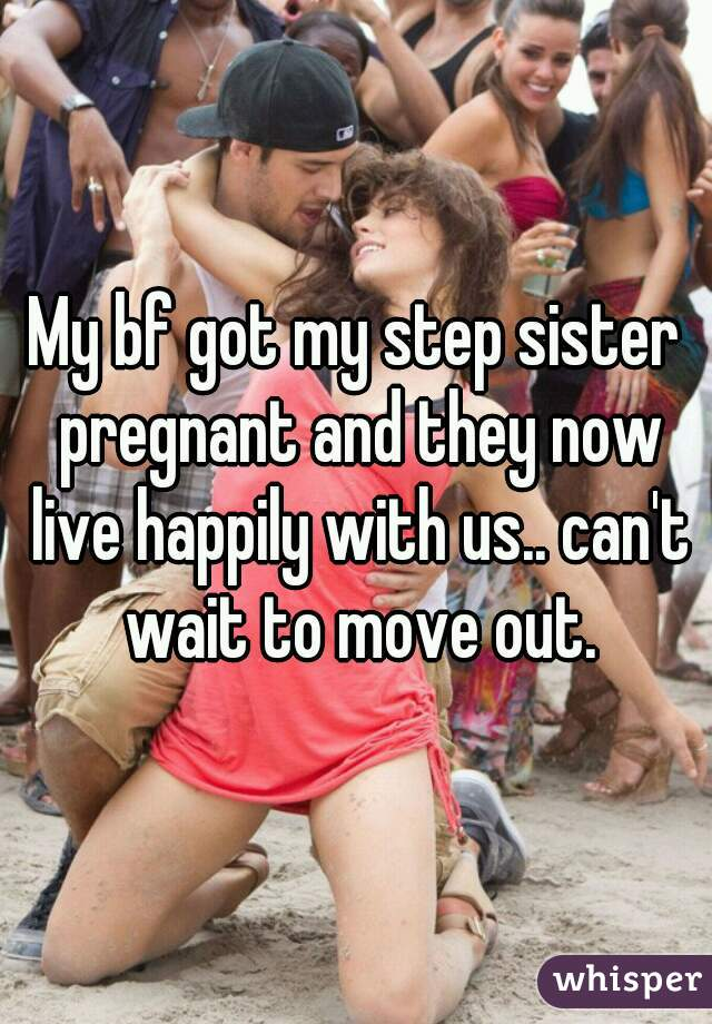 My Bf Got My Step Sister Pregnant And They Now Live Happily With Us Cant