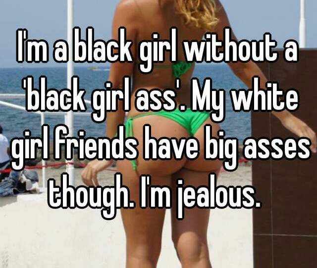 Im A Black Girl Without A Black Girl Ass My White Girl Friends Have Big