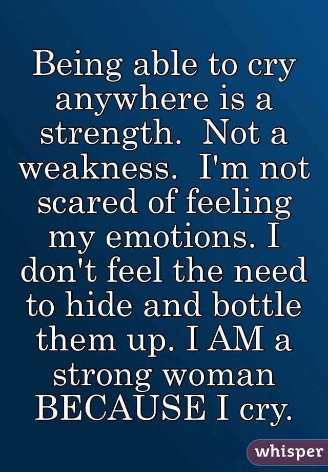 Being able to cry anywhere is a strength.  Not a weakness.  I'm not scared of feeling my emotions. I don't feel the need to hide and bottle them up. I AM a strong woman BECAUSE I cry.