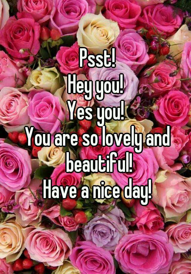 Psst! Hey you! Yes you! You are so lovely and beautiful ...