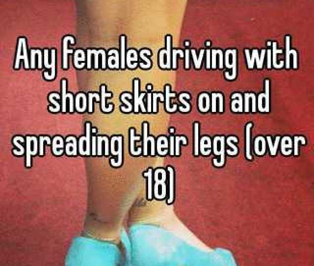 Any Females Driving With Short Skirts On And Spreading Their Legs Over 18