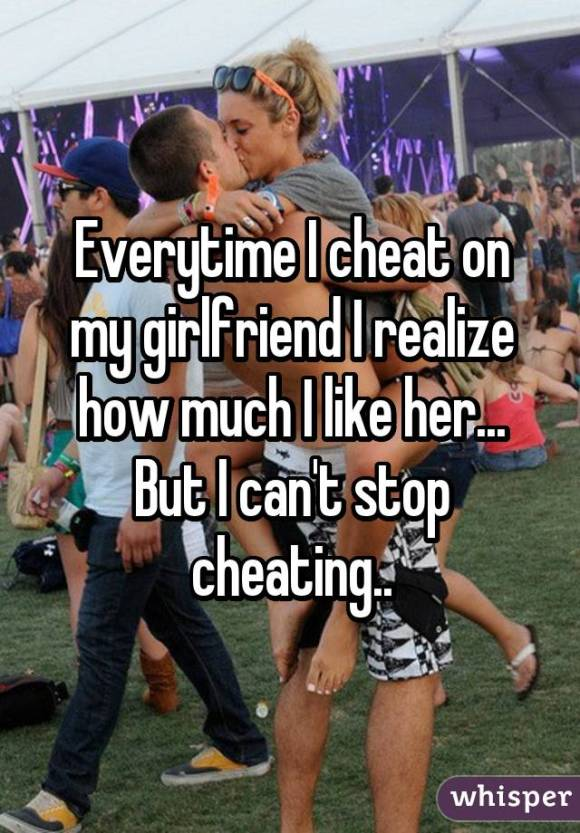 Everytime I cheat on my girlfriend I realize how much I like her... But I can't stop cheating..