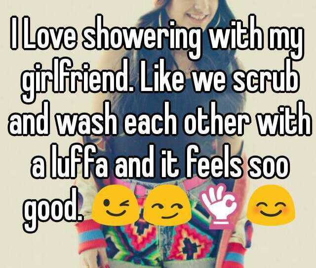 I Love Showering With My Girlfriend Like We Scrub And Wash Each Other With A Luffa