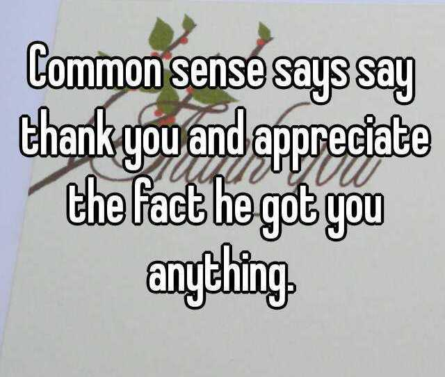 Common Sense Says Say Thank You And Appreciate The Fact He Got You Anything