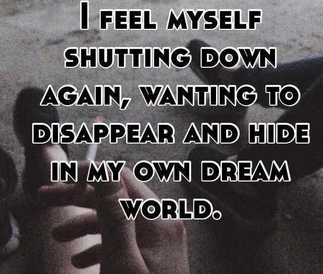 I Feel Myself Shutting Down Again Wanting To Disappear And Hide In My Own Dream World