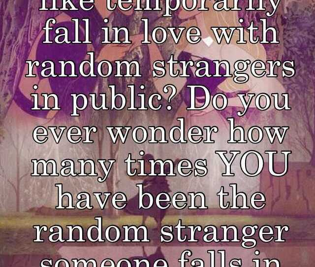 You Know How You Like Temporarily Fall In Love With Random Strangers In Public