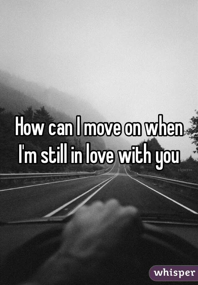 How Can I Move On When I M Still In Love With You
