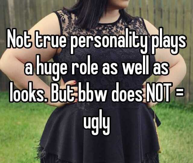 Not True Personality Plays A Huge Role As Well As Looks But Bbw Does Not Ugly