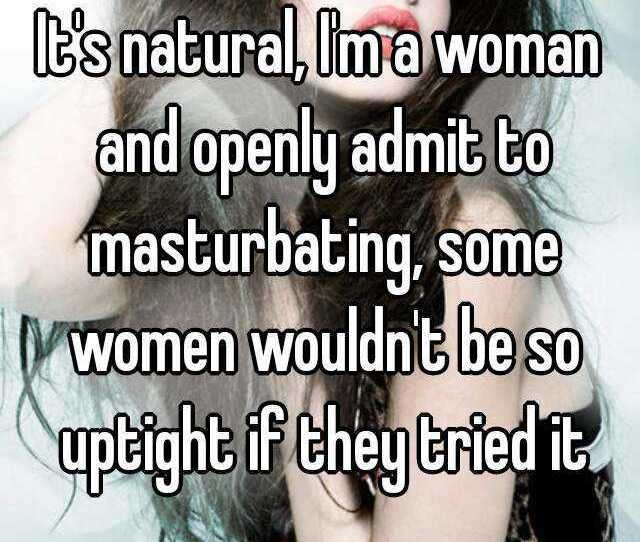 Its Natural Im A Woman And Openly Admit To Masturbating Some Women Wouldnt Be
