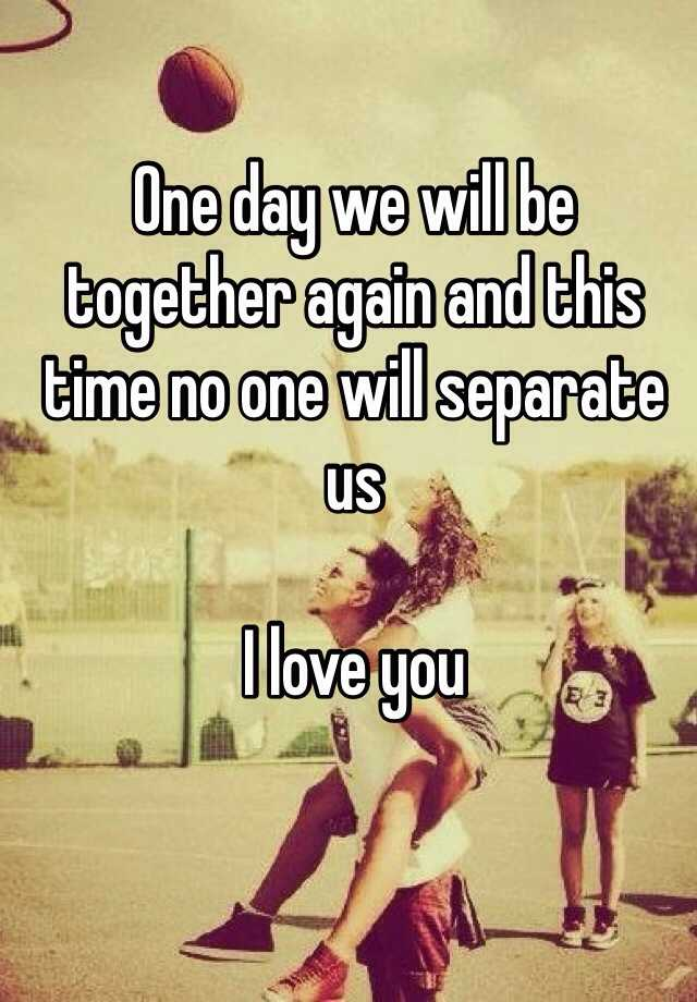 One Day We Will Be Together Again And This Time No One Will Separate Us I Love You
