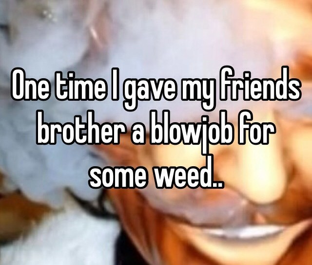 One Time I Gave My Friends Brother A Blowjob For Some Weed