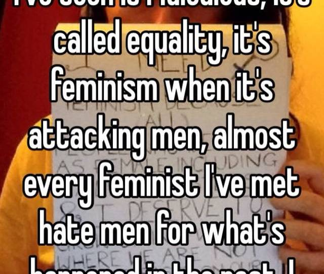 I Swear To Gods The Amount Of Feminist Shit Ive Seen Is Ridiculous Its Called Equality Its Feminism When Its Attacking Men Almost Every Feminist Ive