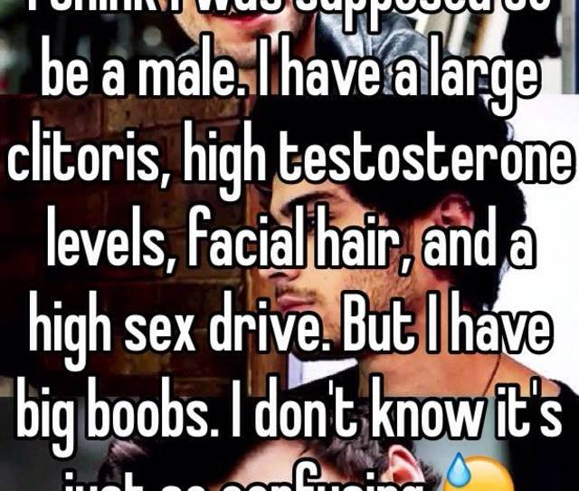 I Have A Large Clitoris High Testosterone Levels Facial Hair And A High Sex Drive But I Have Big Boobs