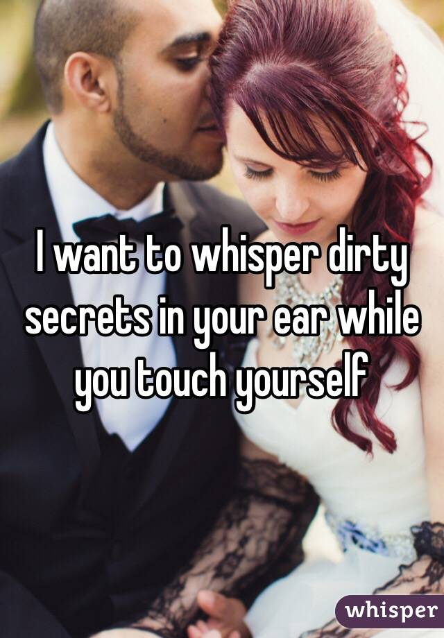 I want to whisper dirty secrets in your ear while you ...