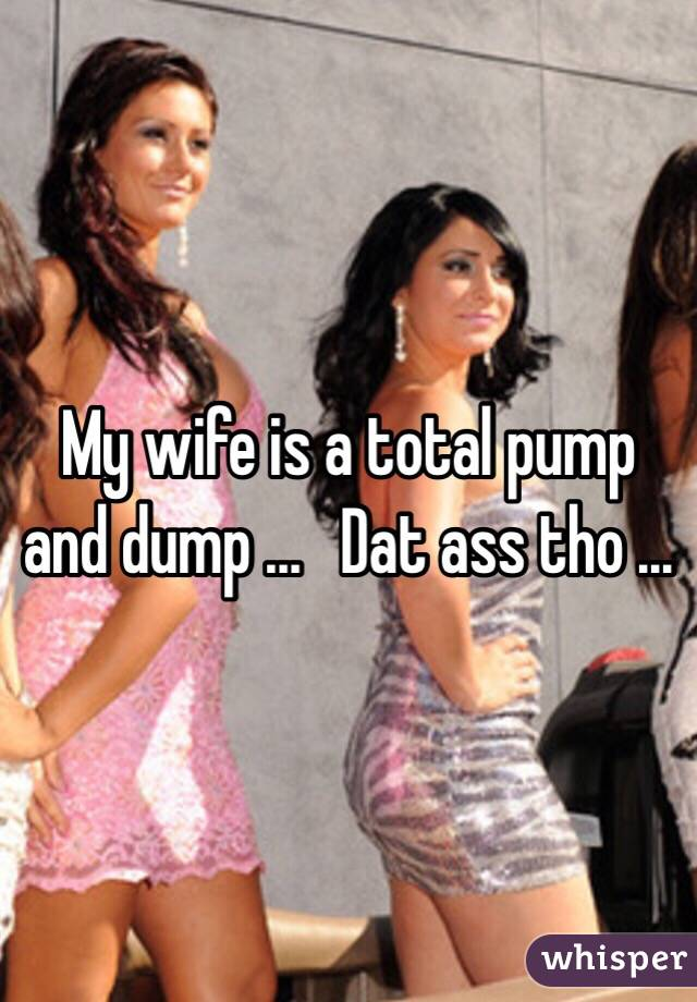 My Wife Is A Total Pump And Dump Dat Ass Tho