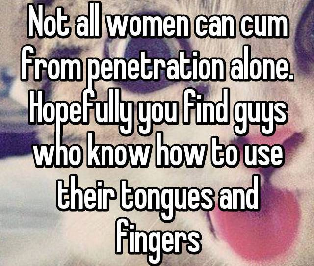 Not All Women Can Cum From Penetration Alone Hopefully You Find Guys Who Know How To