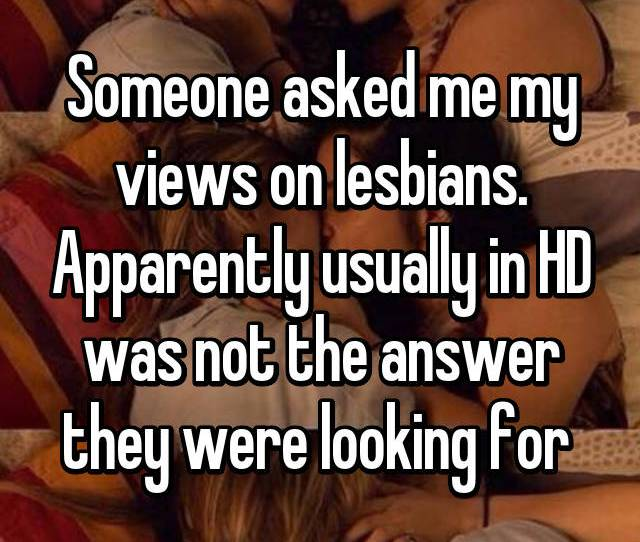 Someone Asked Me My Views On Lesbians Apparently Usually In Hd Was Not The Answer They