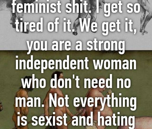 Oh Stop It With This Feminist Shit I Get So Tired Of It We