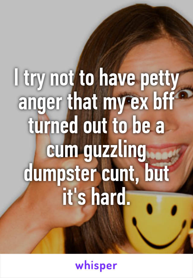 I Try Not To Have Petty Anger That My Ex Bff Turned Out To Be A Cum Guzzling Dumpster Cunt