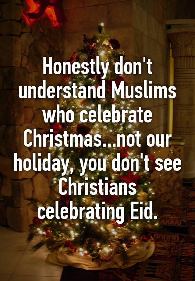 honestly don t understand muslims who celebrate christmas not our