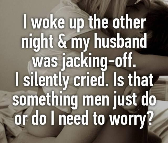 I Woke Up The Other Night My Husband Was Jacking Off I Silently Cried