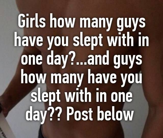 Girls How Many Guys Have You Slept With In One Day And Guys How Many Have