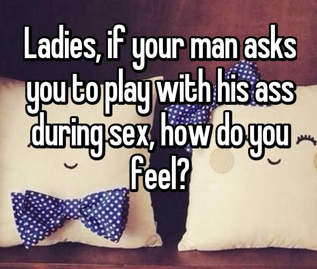 Ladies If Your Man Asks You To Play With His Ass During Sex How Do You