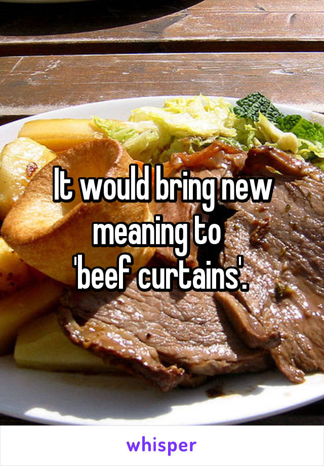 Would Bring New Meaning To Beef Curtains