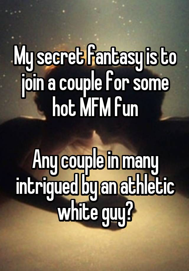 My Secret Fantasy Is To Join A Couple For Some Hot Mfm Fun Any Couple In Many Intrigued By An Athletic White Guy