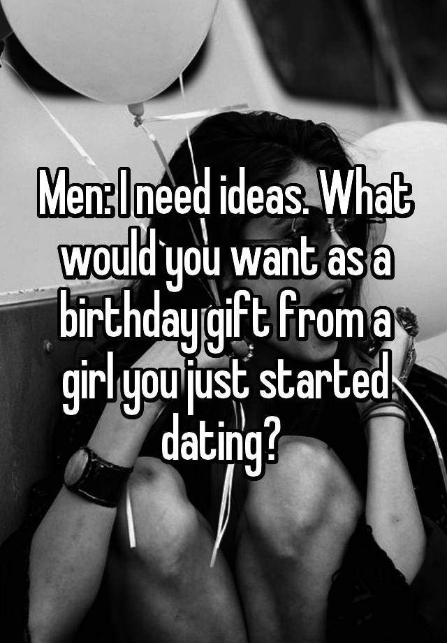 Men I Need Ideas What Would You Want As A Birthday Gift From