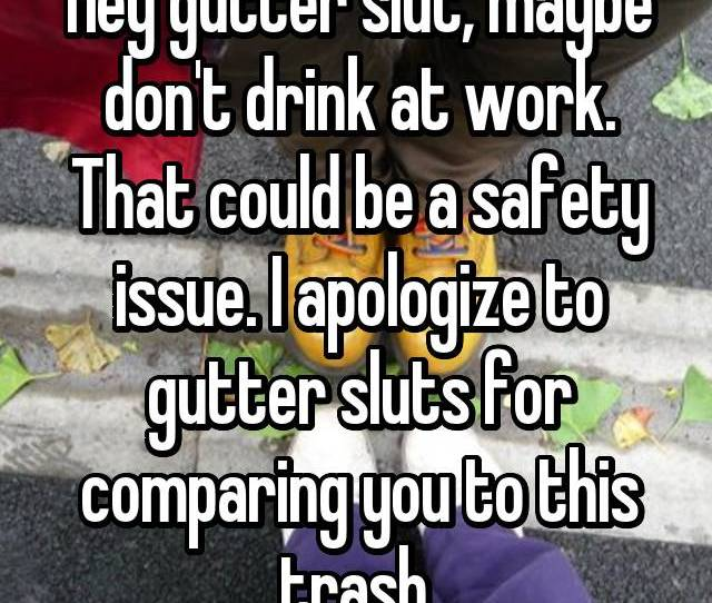 Hey Gutter Slut Maybe Dont Drink At Work That Could Be A Safety Issue
