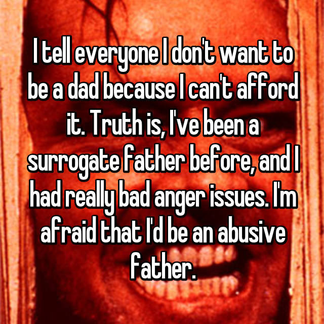 I tell everyone I don't want to be a dad because I can't afford it. Truth is, I've been a surrogate father before, and I had really bad anger issues. I'm afraid that I'd be an abusive father.