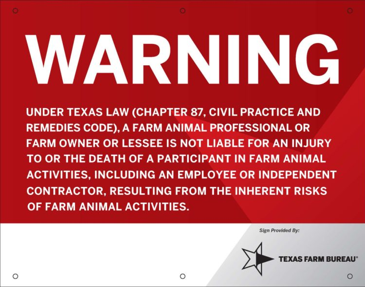 A red background sign that states: Warning. Under Texas law (chapter 87, civil practice and remedies code), a farm animal professional or farm owner or lessee is not liable for an injury to or the death of a participant in farm animal activities, including an employee or independent contractor, resulting from the inherent risks of farm animal activitie