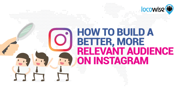 How To Build A Better, More Relevant Audience On Instagram