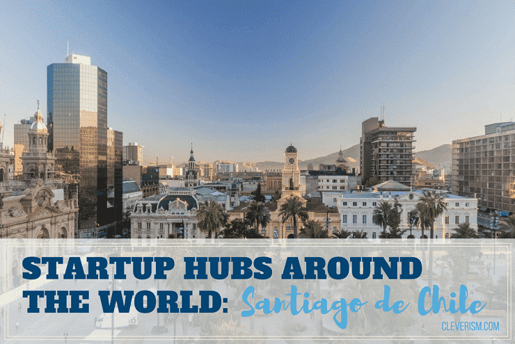 Startup Hubs Around the World: Santiago de Chile