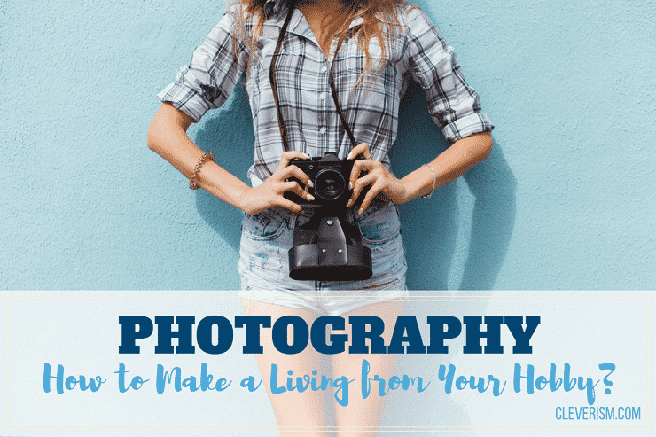 Photography: How to Make a Living from Your Hobby?