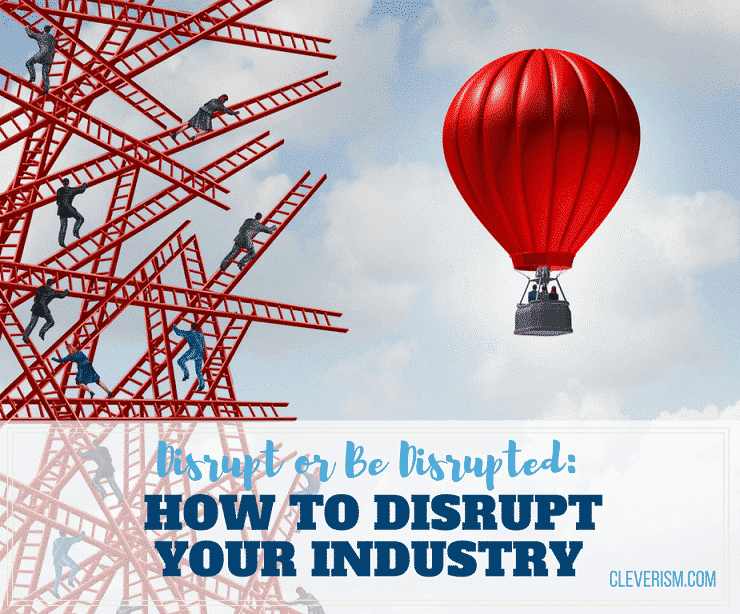Disrupt or Be Disrupted: How to Disrupt Your Industry