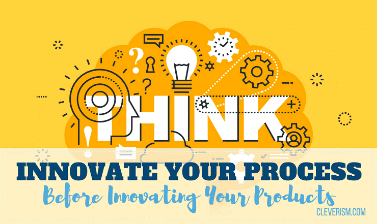 Innovate Your Processes before Innovating Your Products